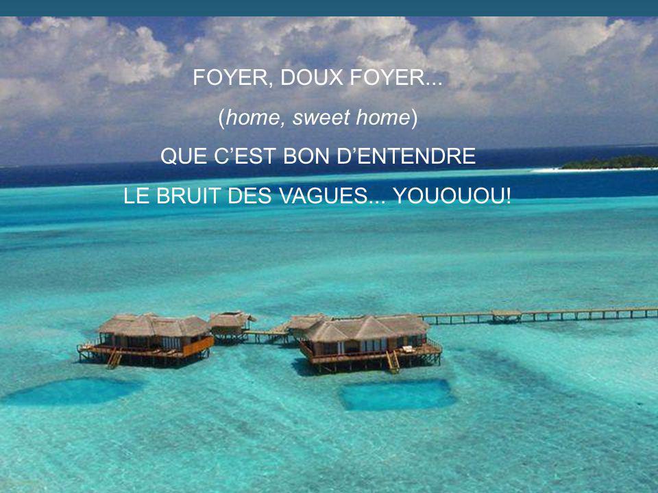 FOYER, DOUX FOYER... (home, sweet home) QUE CEST BON DENTENDRE LE BRUIT DES VAGUES... YOUOUOU!