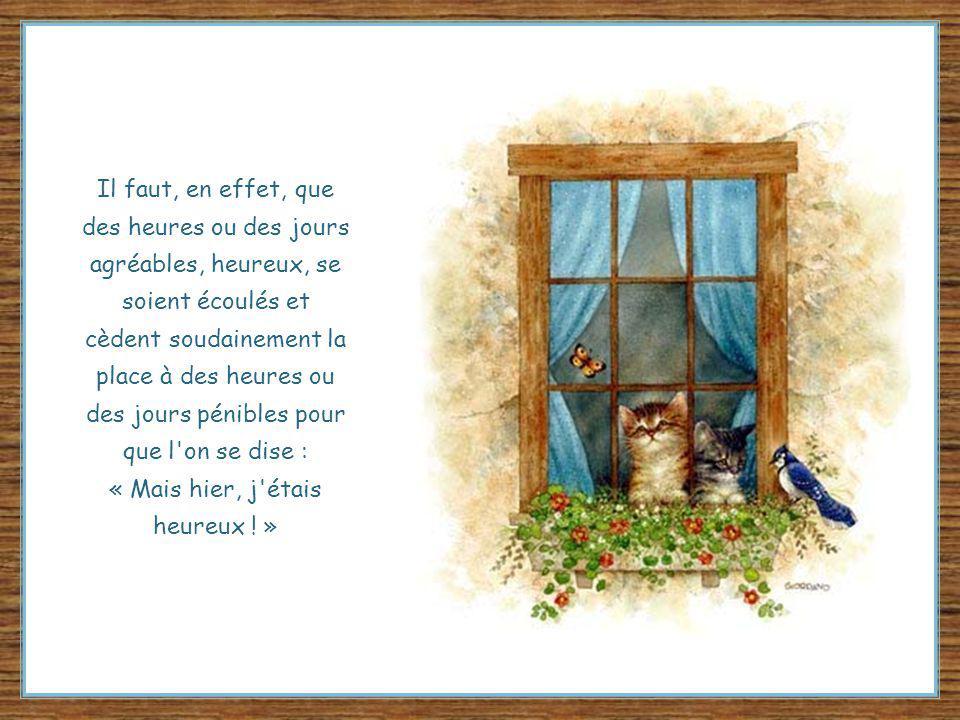Il faut, en effet, que des heures ou des jours agréables, heureux, se soient écoulés et cèdent soudainement la place à des heures ou des jours pénibles pour que l on se dise : « Mais hier, j étais heureux .