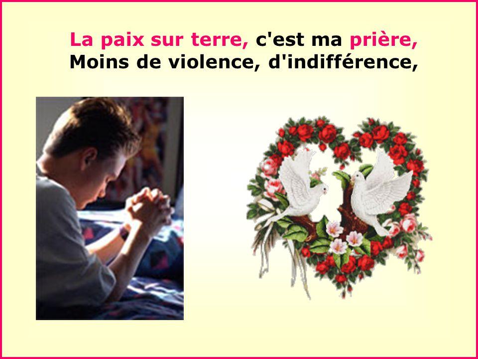 .. La paix sur terre, c est ma prière, Moins de violence, d indifférence,
