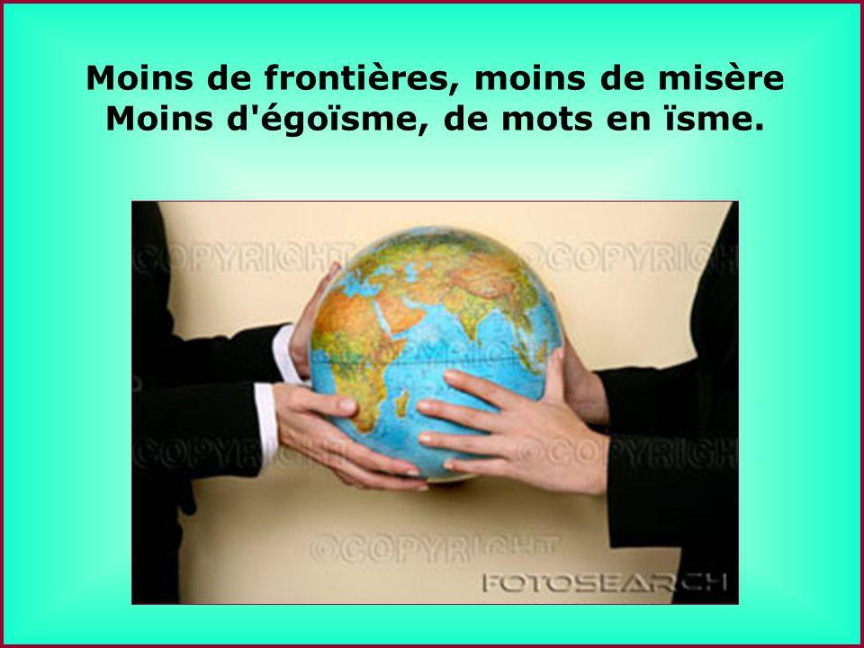 .. Moins de frontières, moins de misère Moins d égoïsme, de mots en ïsme.