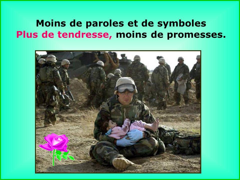 .. Moins de paroles et de symboles Plus de tendresse, moins de promesses.