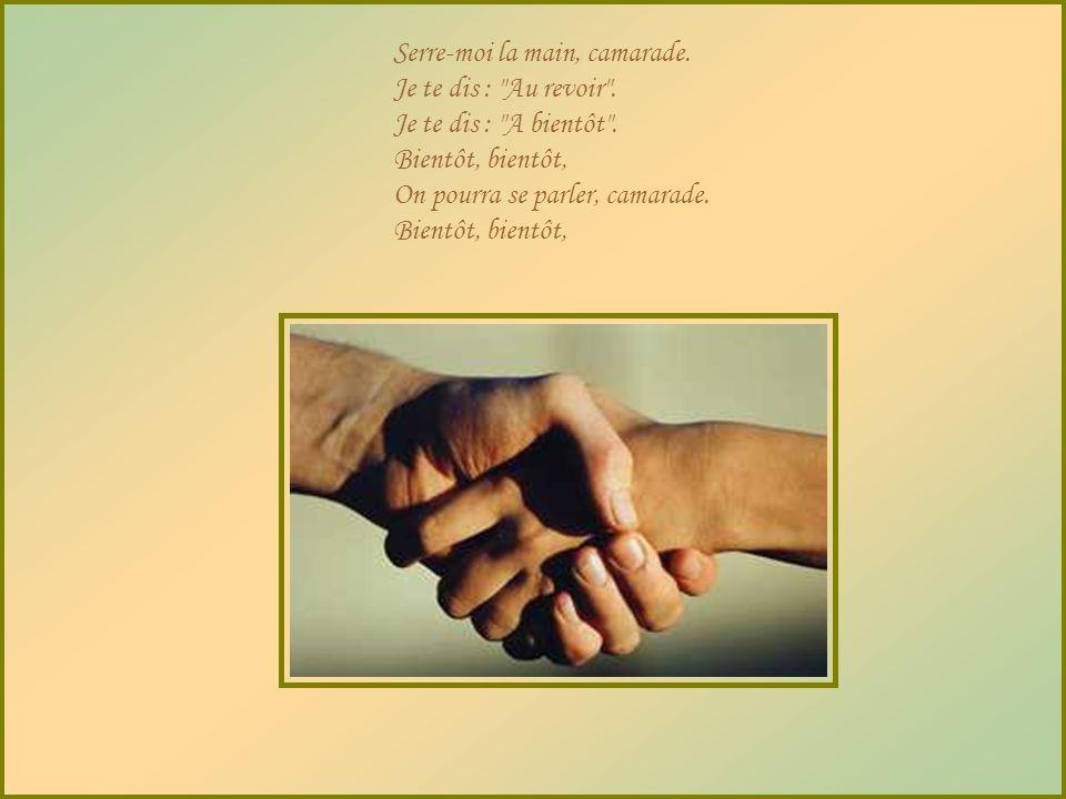 Donne-moi ta main, camarade, Toi qui viens d'un pays Où les hommes sont beaux. Donne-moi ta main, camarade. J'ai cinq doigts, moi aussi. On peut se cr