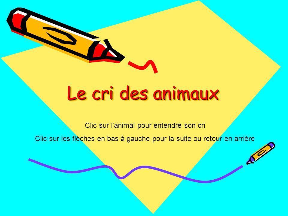 Le cri des animaux Clic sur lanimal pour entendre son cri Clic sur les flèches en bas à gauche pour la suite ou retour en arrière