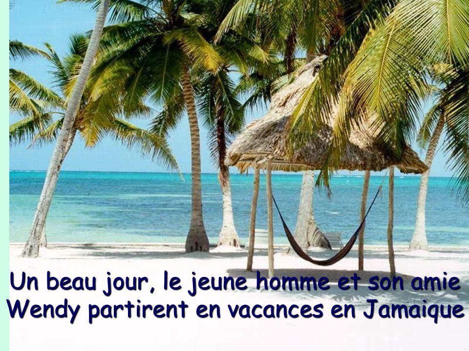 Un beau jour, le jeune homme et son amie Wendy partirent en vacances en Jamaique