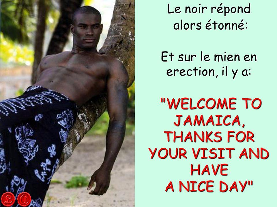 Le noir répond alors étonné: alors étonné: Et sur le mien en erection, il y a: WELCOME TO JAMAICA, THANKS FOR YOUR VISIT AND HAVE WELCOME TO JAMAICA, THANKS FOR YOUR VISIT AND HAVE A NICE DAY