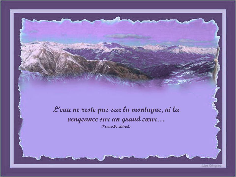 Leau ne reste pas sur la montagne, ni la vengeance sur un grand cœur… Proverbe chinois