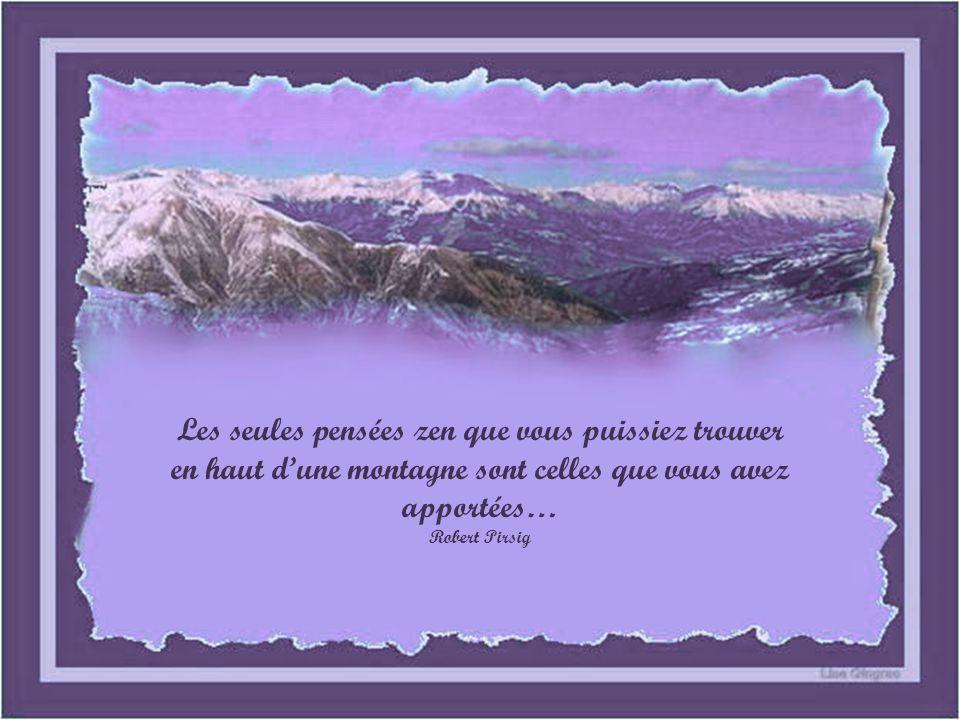Les seules pensées zen que vous puissiez trouver en haut dune montagne sont celles que vous avez apportées… Robert Pirsig