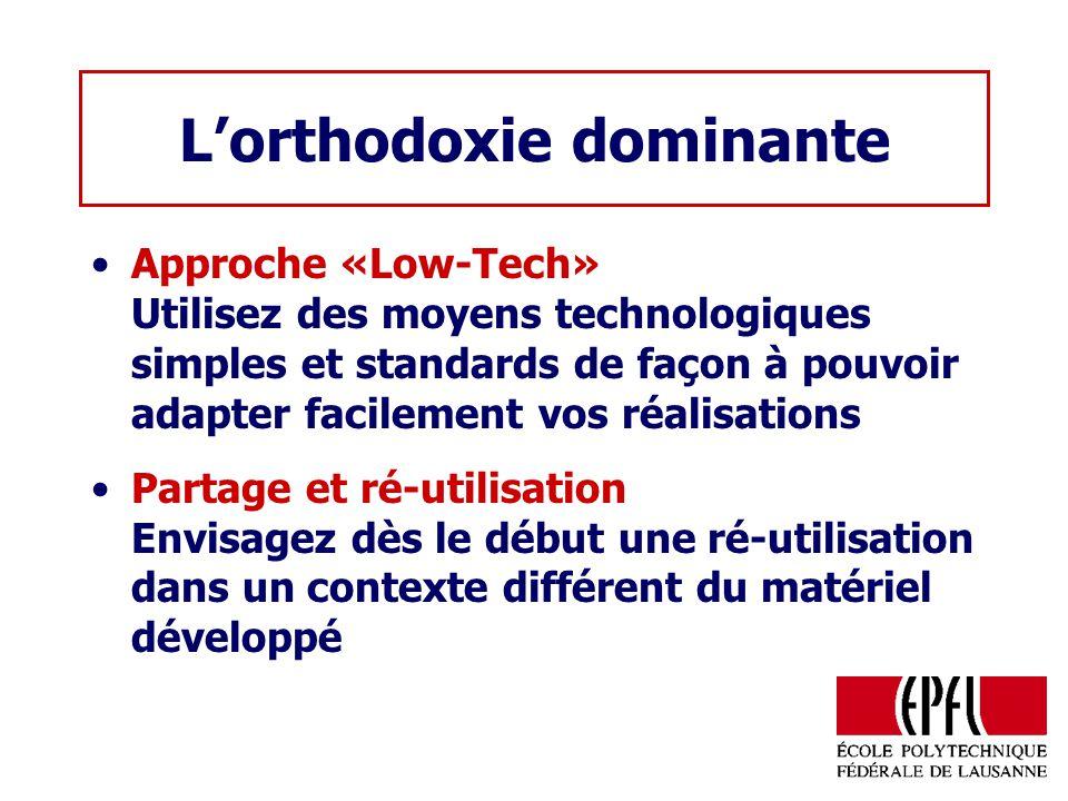 Lorthodoxie dominante Approche «Low-Tech» Utilisez des moyens technologiques simples et standards de façon à pouvoir adapter facilement vos réalisations Partage et ré-utilisation Envisagez dès le début une ré-utilisation dans un contexte différent du matériel développé