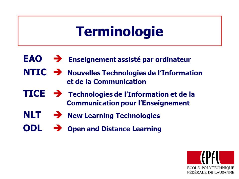 Terminologie EAO Enseignement assisté par ordinateur NTIC Nouvelles Technologies de lInformation et de la Communication TICE Technologies de lInformation et de la Communication pour lEnseignement NLT New Learning Technologies ODL Open and Distance Learning