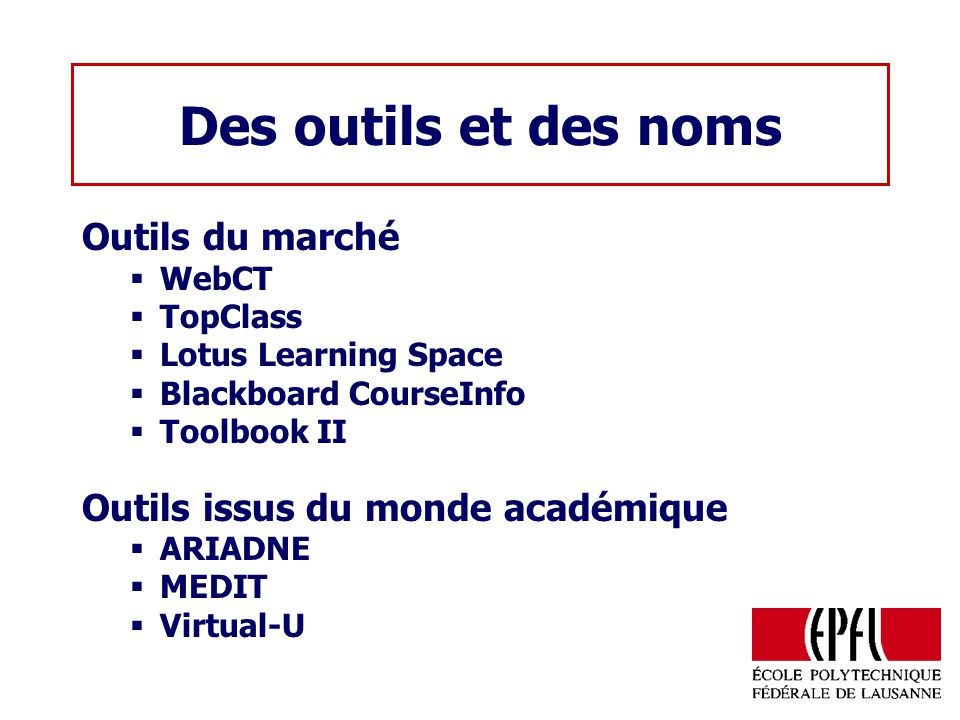 Des outils et des noms Outils du marché WebCT TopClass Lotus Learning Space Blackboard CourseInfo Toolbook II Outils issus du monde académique ARIADNE MEDIT Virtual-U
