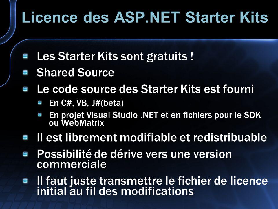 Licence des ASP.NET Starter Kits Les Starter Kits sont gratuits ! Shared Source Le code source des Starter Kits est fourni En C#, VB, J#(beta) En proj