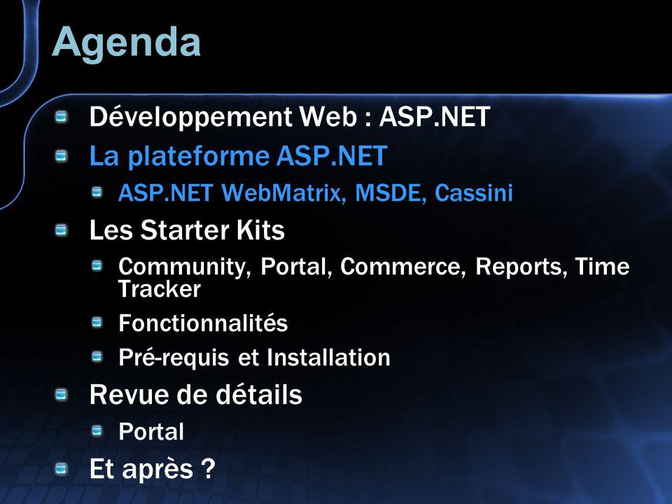 Agenda Développement Web : ASP.NET La plateforme ASP.NET ASP.NET WebMatrix, MSDE, Cassini Les Starter Kits Community, Portal, Commerce, Reports, Time