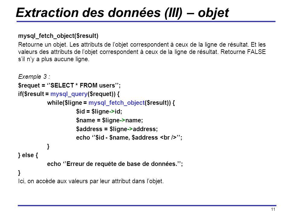 11 Extraction des données (III) – objet mysql_fetch_object($result) Retourne un objet.