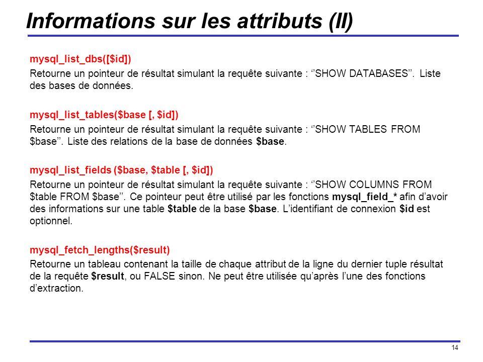 14 Informations sur les attributs (II) mysql_list_dbs([$id]) Retourne un pointeur de résultat simulant la requête suivante : SHOW DATABASES.