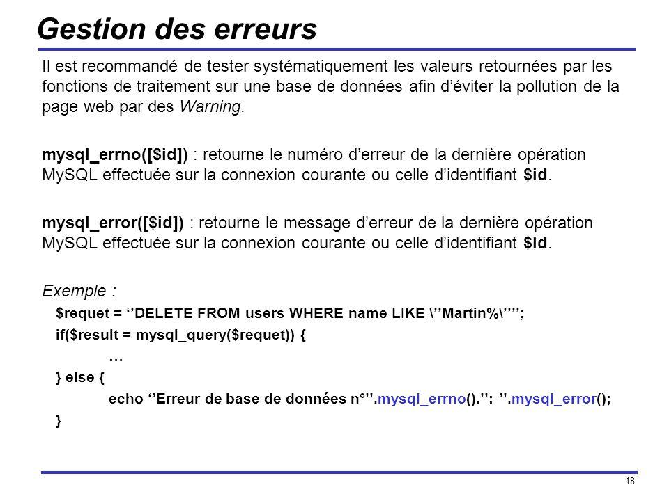 18 Gestion des erreurs Il est recommandé de tester systématiquement les valeurs retournées par les fonctions de traitement sur une base de données afin déviter la pollution de la page web par des Warning.