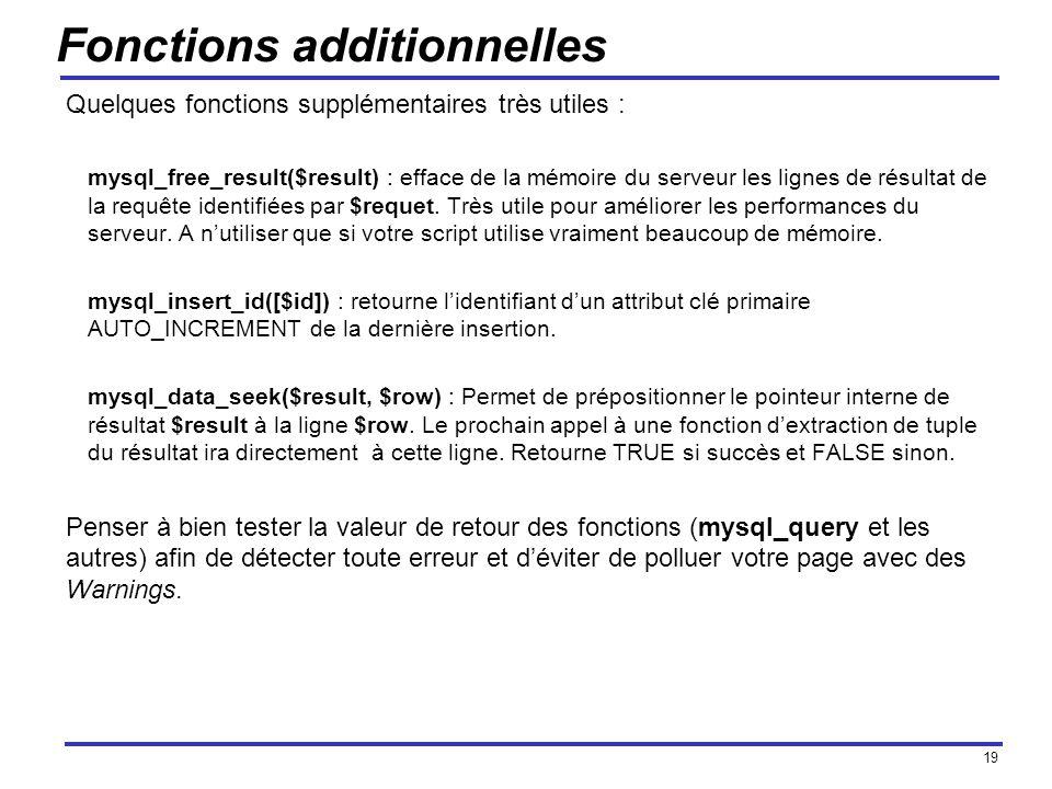 19 Fonctions additionnelles Quelques fonctions supplémentaires très utiles : mysql_free_result($result) : efface de la mémoire du serveur les lignes de résultat de la requête identifiées par $requet.