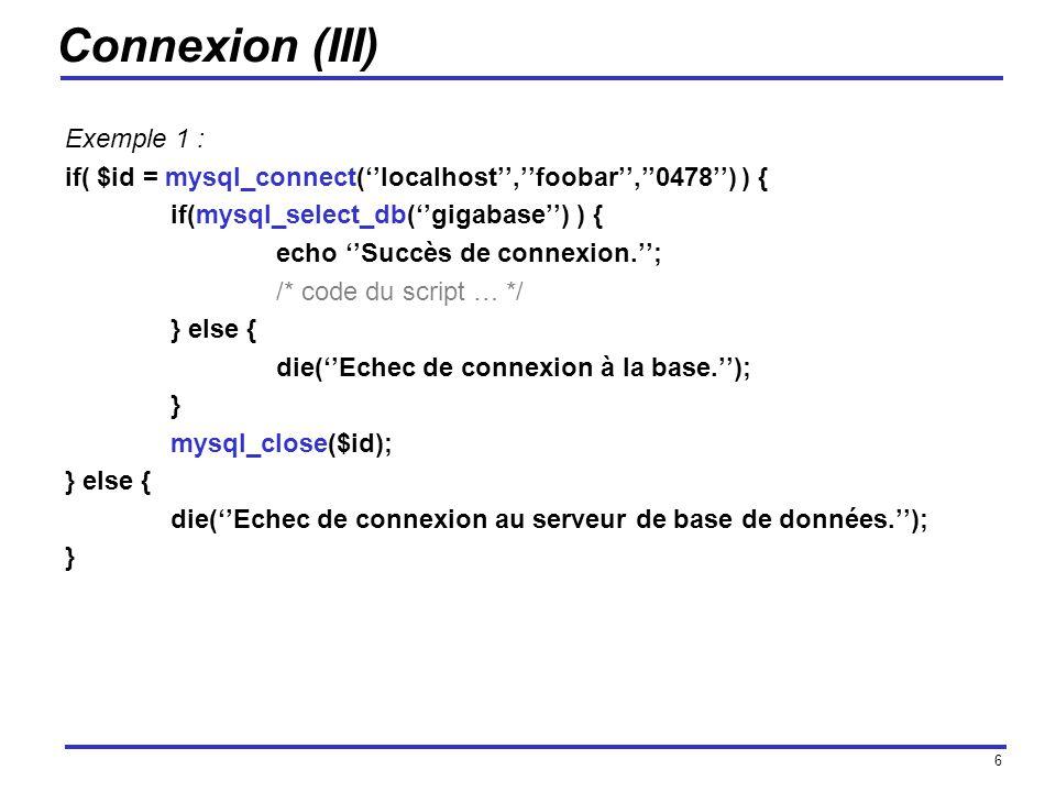 6 Connexion (III) Exemple 1 : if( $id = mysql_connect(localhost,foobar,0478) ) { if(mysql_select_db(gigabase) ) { echo Succès de connexion.; /* code du script … */ } else { die(Echec de connexion à la base.); } mysql_close($id); } else { die(Echec de connexion au serveur de base de données.); }
