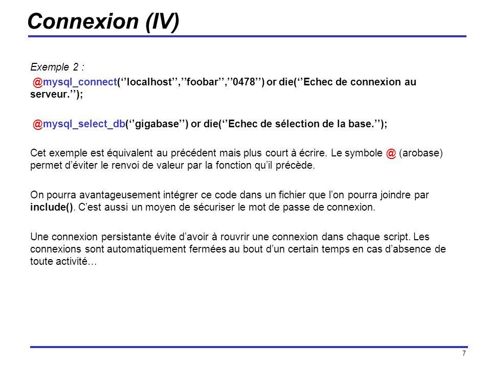 7 Connexion (IV) Exemple 2 : @mysql_connect(localhost,foobar,0478) or die(Echec de connexion au serveur.); @mysql_select_db(gigabase) or die(Echec de sélection de la base.); Cet exemple est équivalent au précédent mais plus court à écrire.