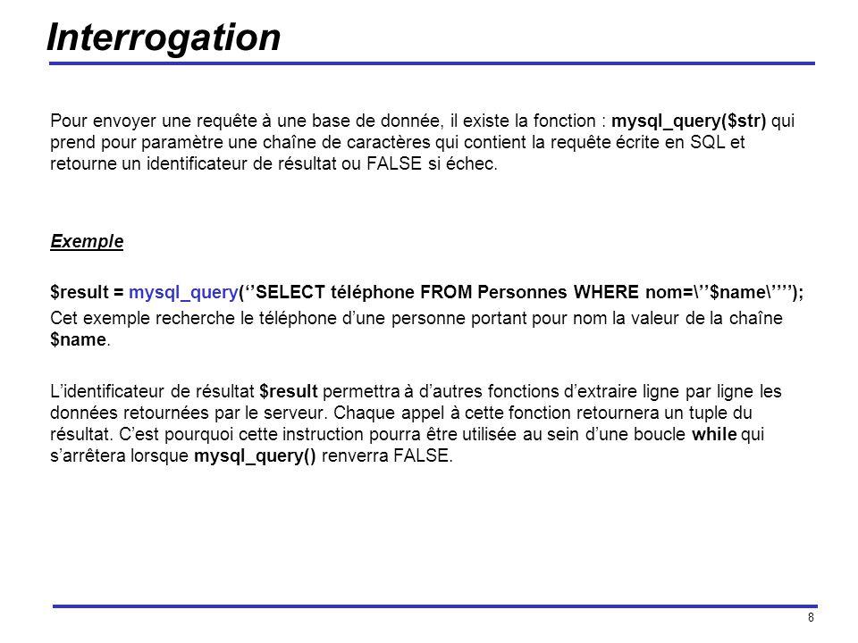 8 Interrogation Pour envoyer une requête à une base de donnée, il existe la fonction : mysql_query($str) qui prend pour paramètre une chaîne de caractères qui contient la requête écrite en SQL et retourne un identificateur de résultat ou FALSE si échec.