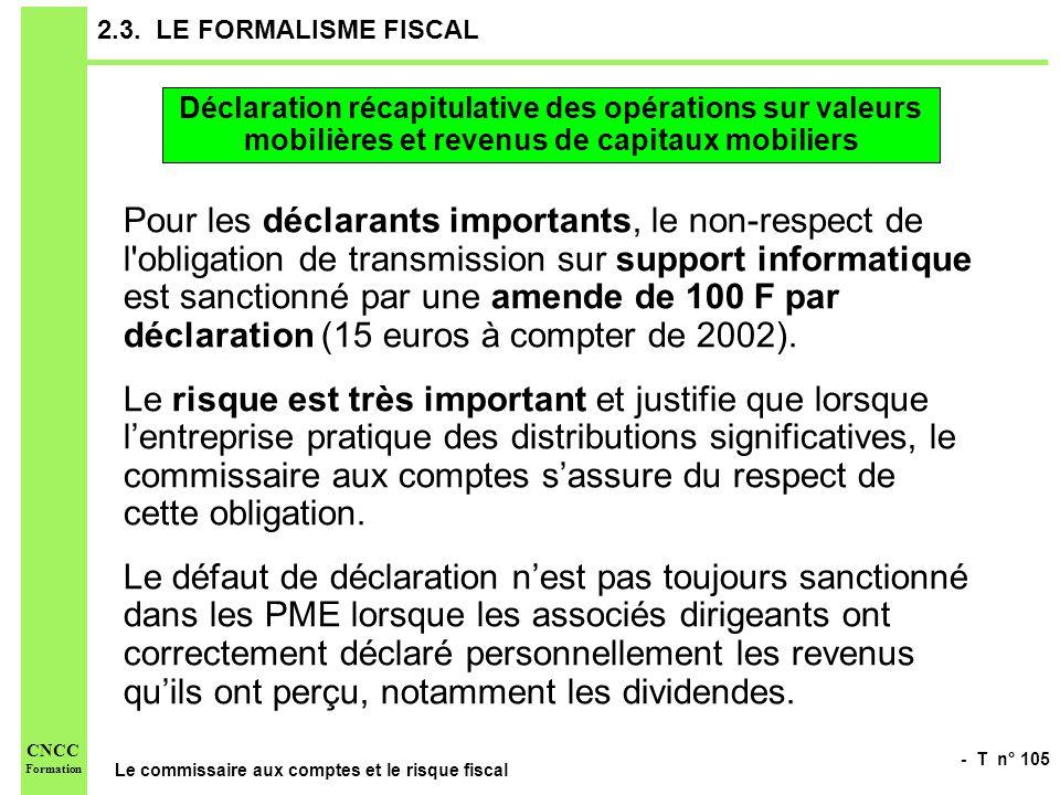 - T n° 105 Le commissaire aux comptes et le risque fiscal CNCC Formation 2.3. LE FORMALISME FISCAL Pour les déclarants importants, le non-respect de l