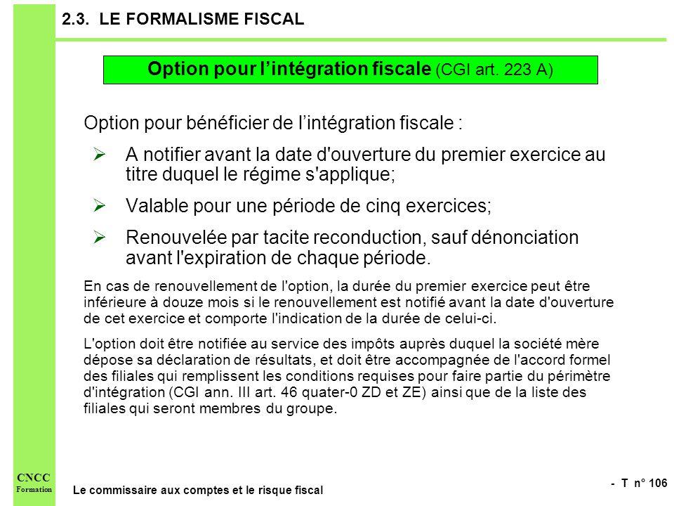 - T n° 106 Le commissaire aux comptes et le risque fiscal CNCC Formation 2.3. LE FORMALISME FISCAL Option pour bénéficier de lintégration fiscale : A