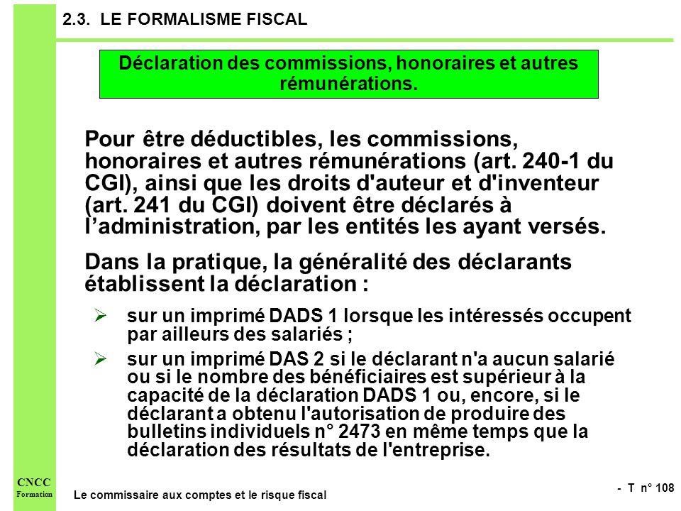 - T n° 108 Le commissaire aux comptes et le risque fiscal CNCC Formation 2.3. LE FORMALISME FISCAL Pour être déductibles, les commissions, honoraires