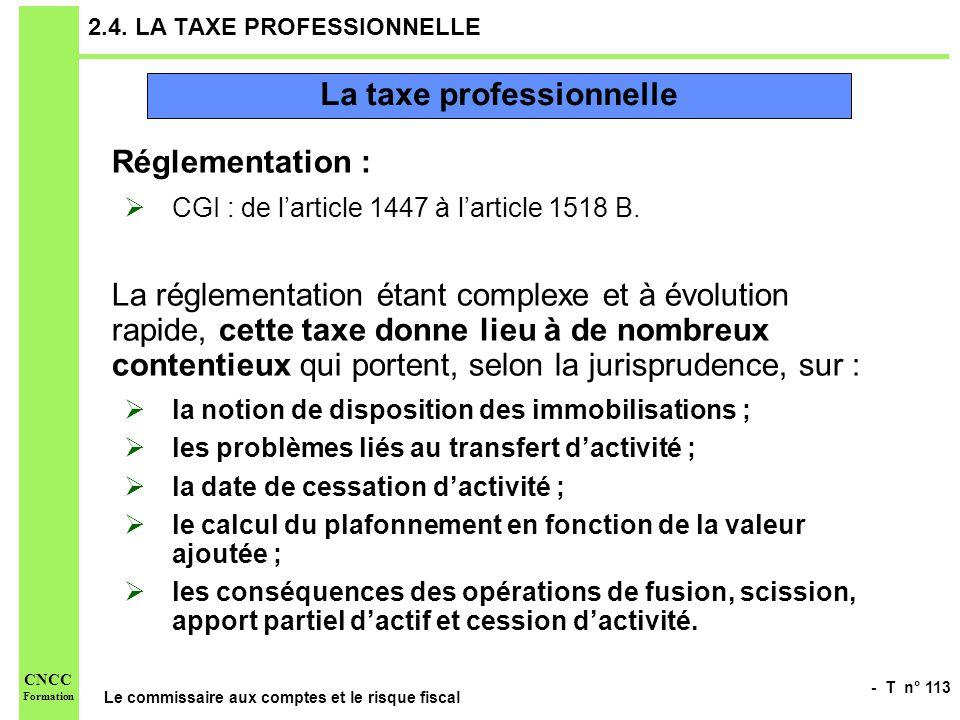 - T n° 113 Le commissaire aux comptes et le risque fiscal CNCC Formation 2.4. LA TAXE PROFESSIONNELLE Réglementation : CGI : de larticle 1447 à lartic