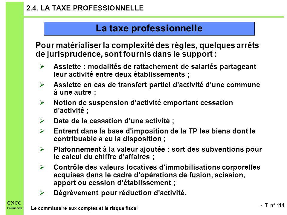 - T n° 114 Le commissaire aux comptes et le risque fiscal CNCC Formation 2.4. LA TAXE PROFESSIONNELLE Pour matérialiser la complexité des règles, quel
