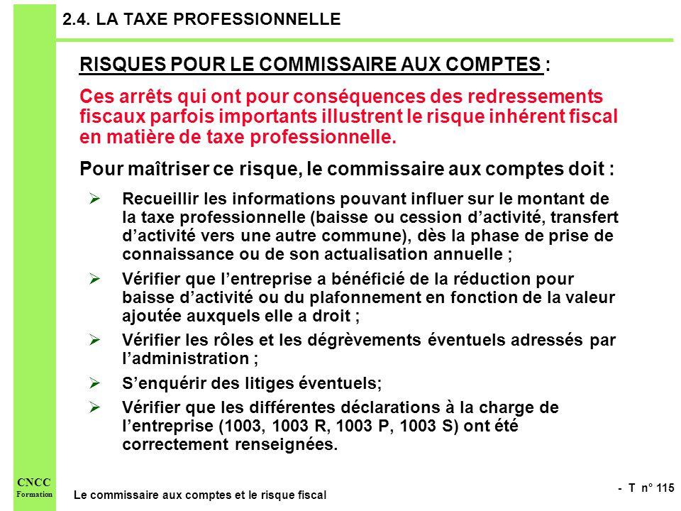 - T n° 115 Le commissaire aux comptes et le risque fiscal CNCC Formation 2.4. LA TAXE PROFESSIONNELLE RISQUES POUR LE COMMISSAIRE AUX COMPTES : Ces ar