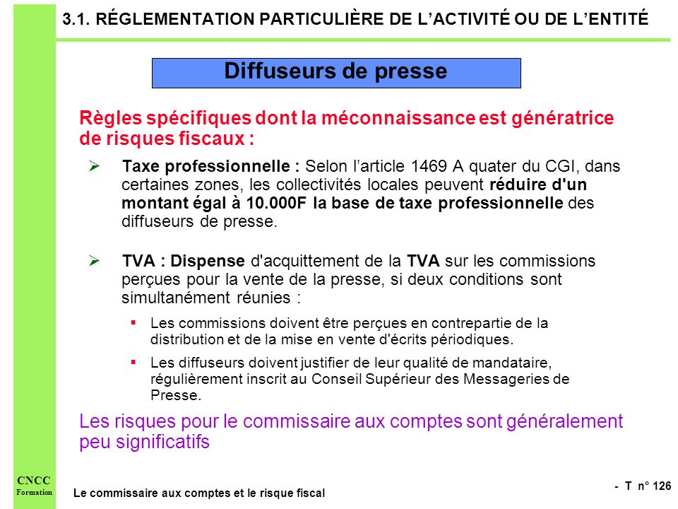 - T n° 126 Le commissaire aux comptes et le risque fiscal CNCC Formation 3.1. RÉGLEMENTATION PARTICULIÈRE DE LACTIVITÉ OU DE LENTITÉ Règles spécifique
