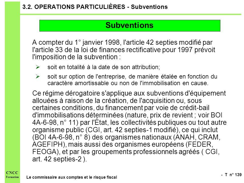 - T n° 139 Le commissaire aux comptes et le risque fiscal CNCC Formation 3.2. OPERATIONS PARTICULIÈRES - Subventions A compter du 1° janvier 1998, l'a