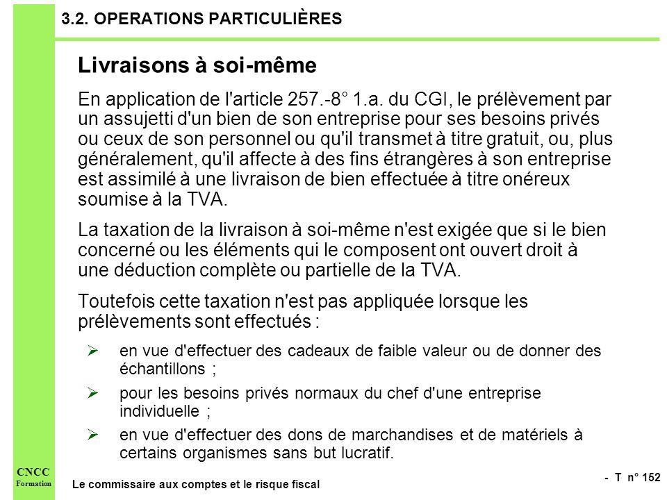 - T n° 152 Le commissaire aux comptes et le risque fiscal CNCC Formation 3.2. OPERATIONS PARTICULIÈRES Livraisons à soi-même En application de l'artic