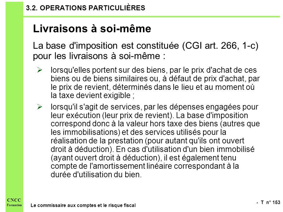 - T n° 153 Le commissaire aux comptes et le risque fiscal CNCC Formation 3.2. OPERATIONS PARTICULIÈRES Livraisons à soi-même La base d'imposition est