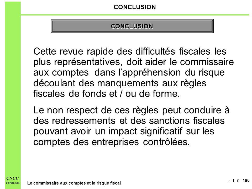 - T n° 196 Le commissaire aux comptes et le risque fiscal CNCC Formation CONCLUSION Cette revue rapide des difficultés fiscales les plus représentativ