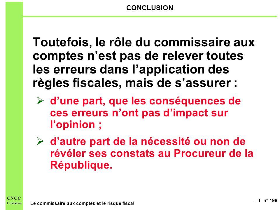 - T n° 198 Le commissaire aux comptes et le risque fiscal CNCC Formation CONCLUSION Toutefois, le rôle du commissaire aux comptes nest pas de relever