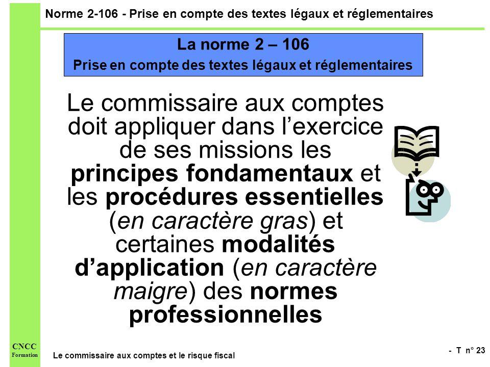 - T n° 23 Le commissaire aux comptes et le risque fiscal CNCC Formation Norme 2-106 - Prise en compte des textes légaux et réglementaires Le commissai