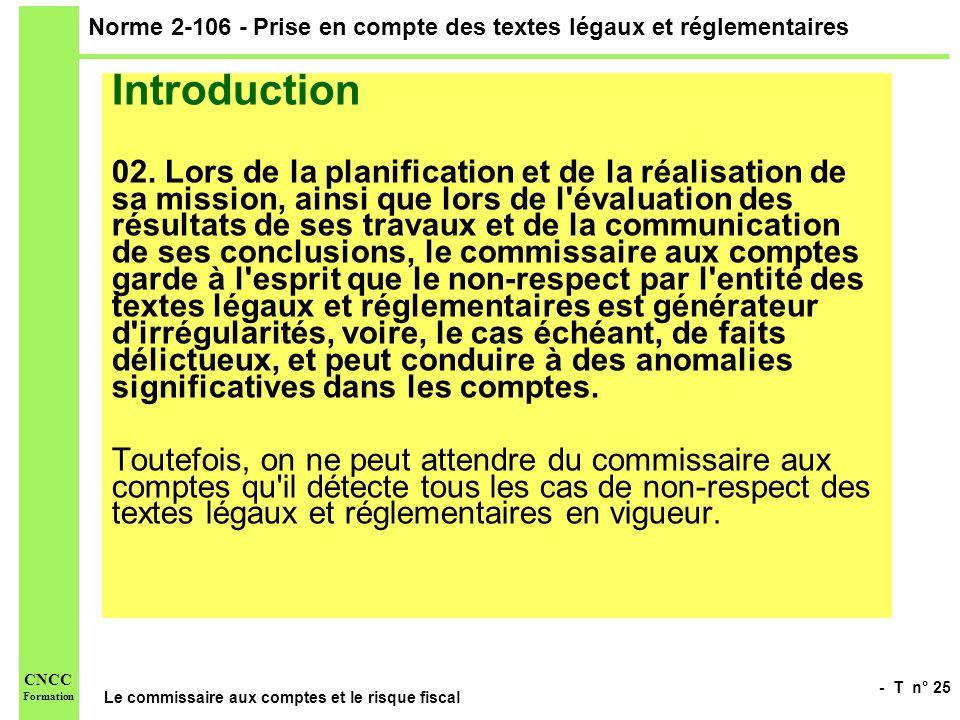 - T n° 25 Le commissaire aux comptes et le risque fiscal CNCC Formation Norme 2-106 - Prise en compte des textes légaux et réglementaires Introduction
