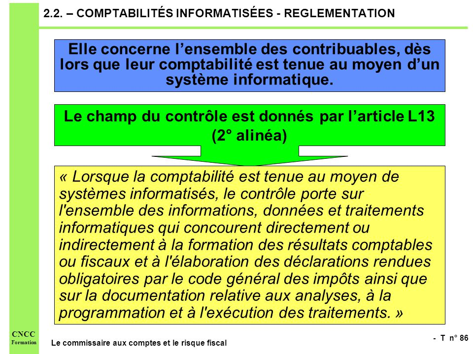 - T n° 86 Le commissaire aux comptes et le risque fiscal CNCC Formation 2.2. – COMPTABILITÉS INFORMATISÉES - REGLEMENTATION Elle concerne lensemble de
