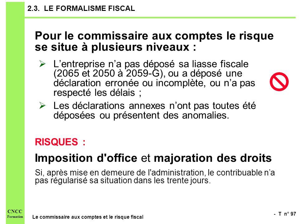 - T n° 97 Le commissaire aux comptes et le risque fiscal CNCC Formation 2.3. LE FORMALISME FISCAL Pour le commissaire aux comptes le risque se situe à