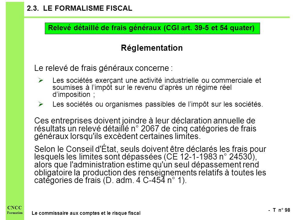 - T n° 98 Le commissaire aux comptes et le risque fiscal CNCC Formation 2.3. LE FORMALISME FISCAL Réglementation Le relevé de frais généraux concerne