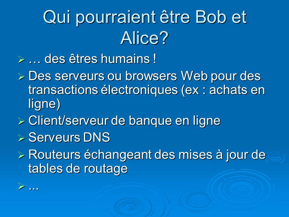 Qui pourraient être Bob et Alice? … des êtres humains ! … des êtres humains ! Des serveurs ou browsers Web pour des transactions électroniques (ex : a