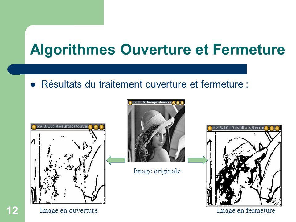12 Algorithmes Ouverture et Fermeture Résultats du traitement ouverture et fermeture : Image originale Image en ouvertureImage en fermeture