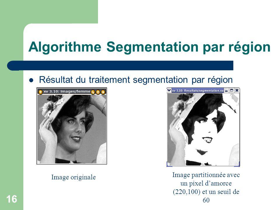 16 Algorithme Segmentation par région Résultat du traitement segmentation par région Image originale Image partitionnée avec un pixel damorce (220,100