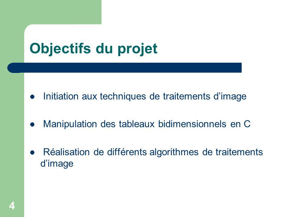 4 Objectifs du projet Initiation aux techniques de traitements dimage Manipulation des tableaux bidimensionnels en C Réalisation de différents algorit