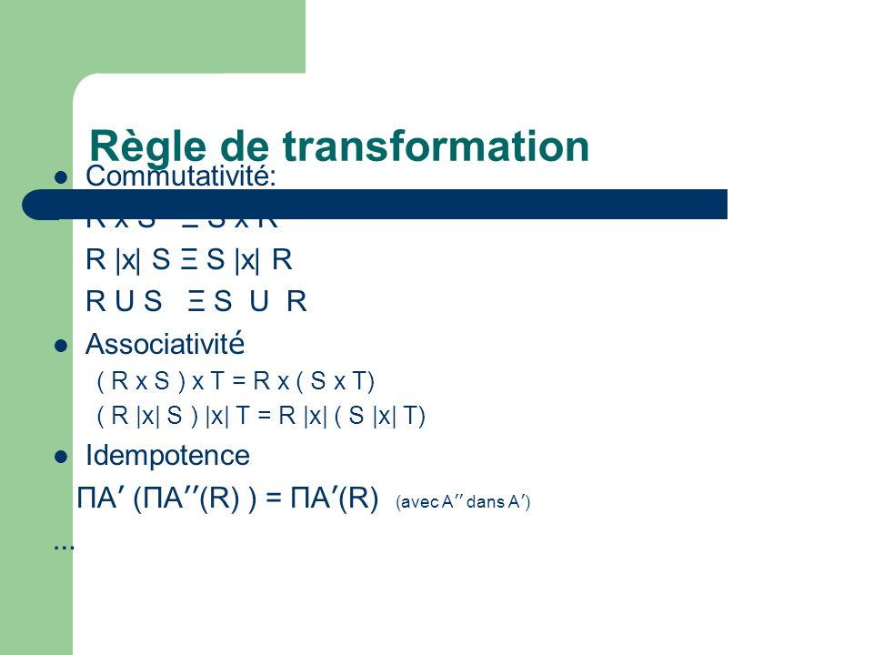 Règle de transformation Commutativité: R x S Ξ S x R R |x| S Ξ S |x| R R U S Ξ S U R Associativit é ( R x S ) x T = R x ( S x T) ( R |x| S ) |x| T = R