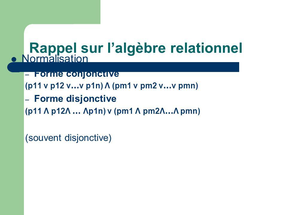 Rappel sur lalgèbre relationnel Normalisation – Forme conjonctive (p11 ν p12 v … v p1n) Λ (pm1 ν pm2 v … v pmn) – Forme disjonctive (p11 Λ p12Λ … Λp1n