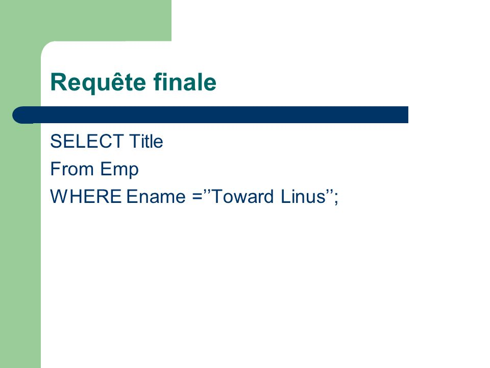 Requête finale SELECT Title From Emp WHERE Ename =Toward Linus;