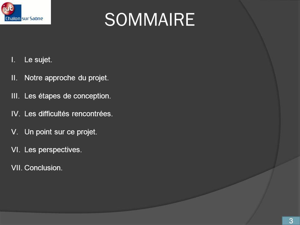 SOMMAIRE I.Le sujet. II.Notre approche du projet. III.Les étapes de conception. IV.Les difficultés rencontrées. V.Un point sur ce projet. VI.Les persp