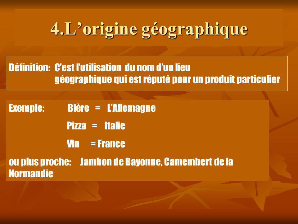4.Lorigine géographique Exemple: Bière = LAllemagne Pizza = Italie Vin = France ou plus proche: Jambon de Bayonne, Camembert de la Normandie Définitio