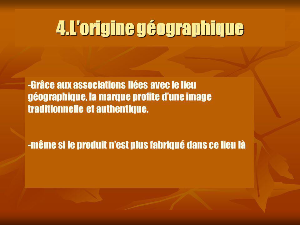 4.Lorigine géographique -Grâce aux associations liées avec le lieu géographique, la marque profite dune image traditionnelle et authentique. -même si